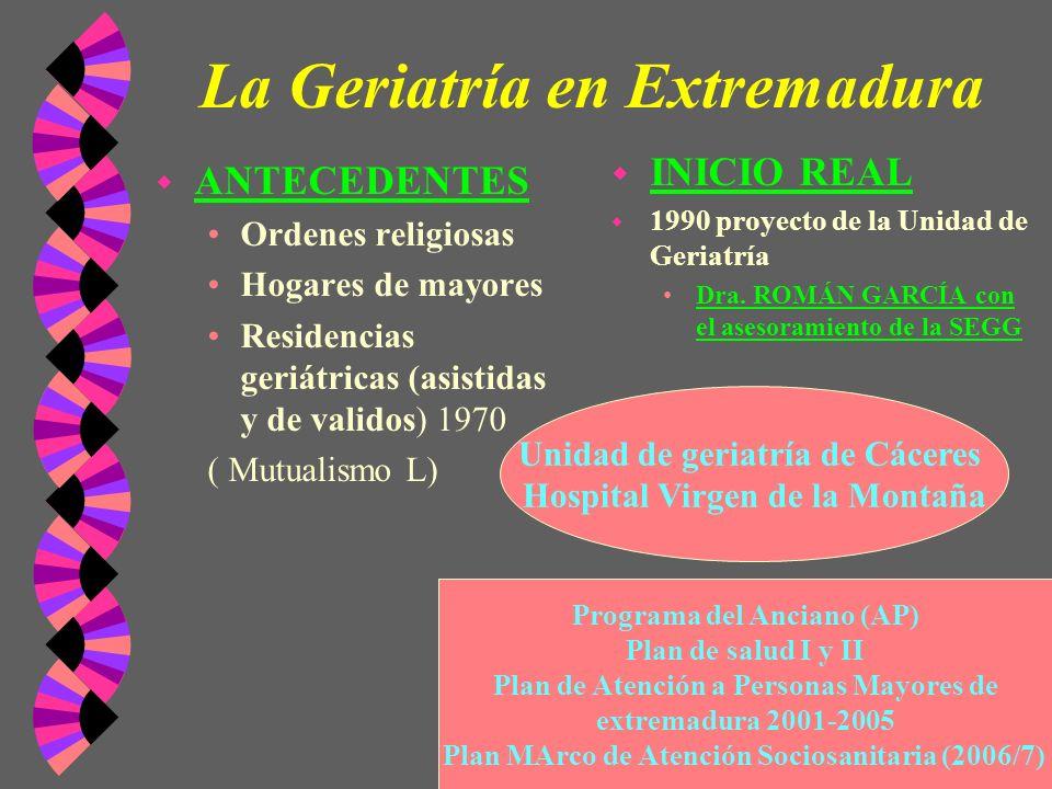 La Geriatría en Extremadura w ANTECEDENTES Ordenes religiosas Hogares de mayores Residencias geriátricas (asistidas y de validos) 1970 ( Mutualismo L)