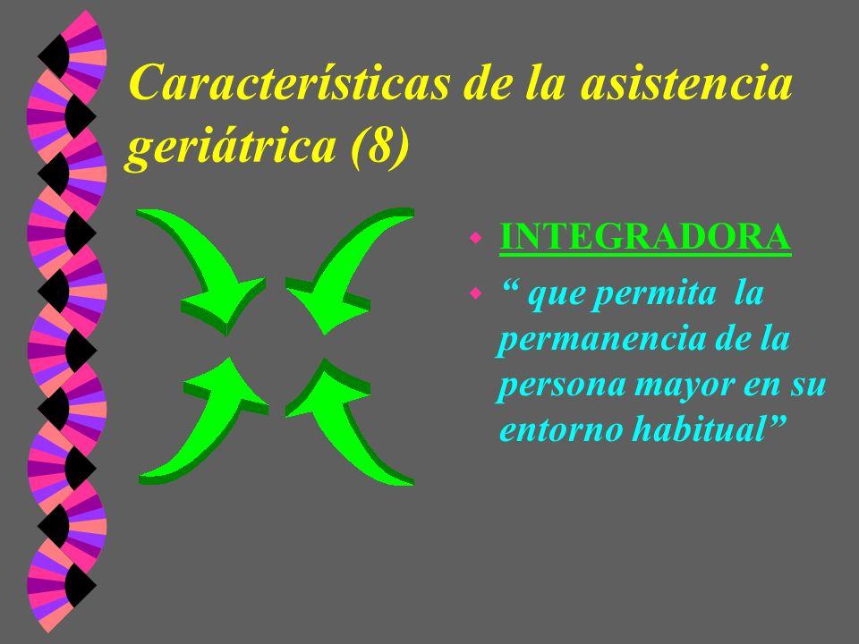 Características de la asistencia geriátrica (8) w INTEGRADORA w que permita la permanencia de la persona mayor en su entorno habitual