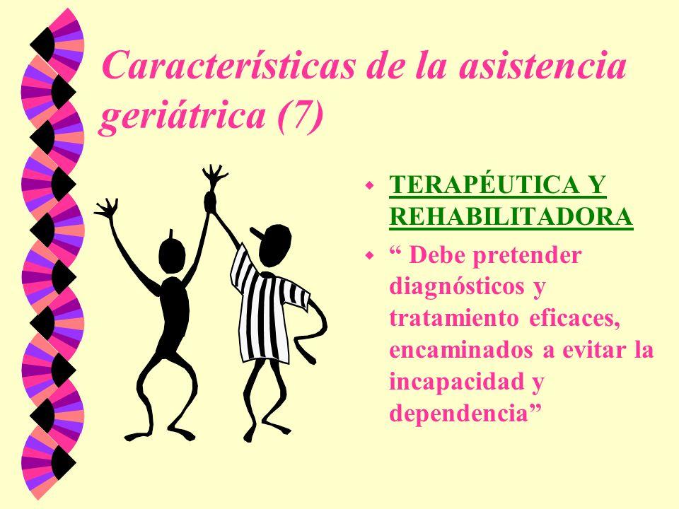Características de la asistencia geriátrica (7) w TERAPÉUTICA Y REHABILITADORA w Debe pretender diagnósticos y tratamiento eficaces, encaminados a evi