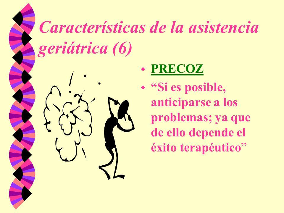 Características de la asistencia geriátrica (6) w PRECOZ w Si es posible, anticiparse a los problemas; ya que de ello depende el éxito terapéutico