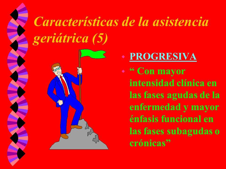 Características de la asistencia geriátrica (5) w PROGRESIVA w Con mayor intensidad clínica en las fases agudas de la enfermedad y mayor énfasis funci