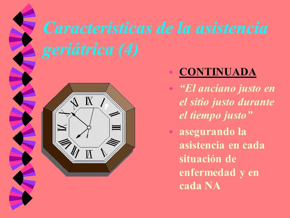 Características de la asistencia geriátrica (4) w CONTINUADA w El anciano justo en el sitio justo durante el tiempo justo w asegurando la asistencia e