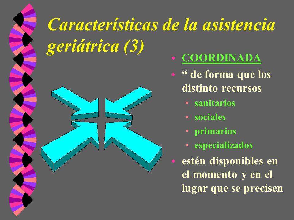 Características de la asistencia geriátrica (3) w COORDINADA w de forma que los distinto recursos sanitarios sociales primarios especializados w estén