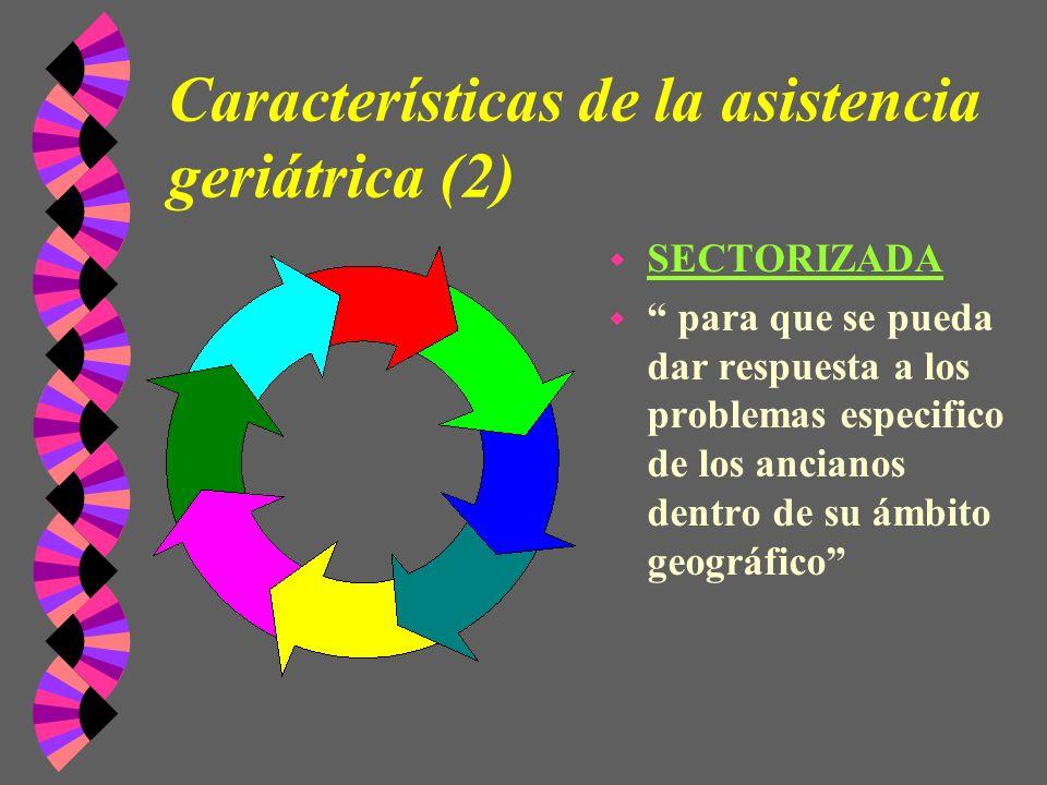 Características de la asistencia geriátrica (2) w SECTORIZADA w para que se pueda dar respuesta a los problemas especifico de los ancianos dentro de s