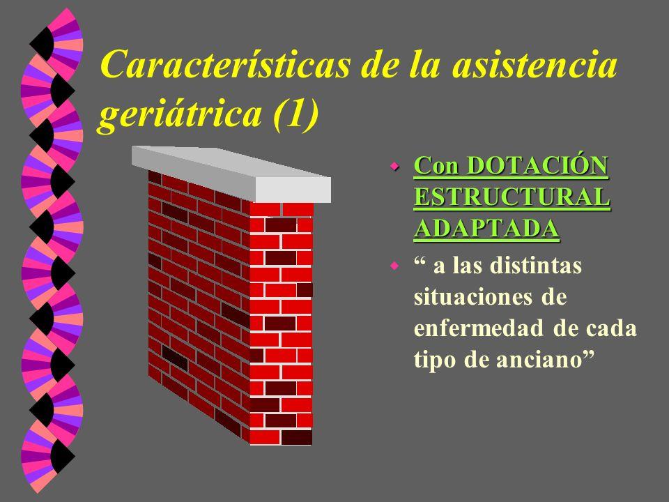 Características de la asistencia geriátrica (1) w Con DOTACIÓN ESTRUCTURAL ADAPTADA w a las distintas situaciones de enfermedad de cada tipo de ancian