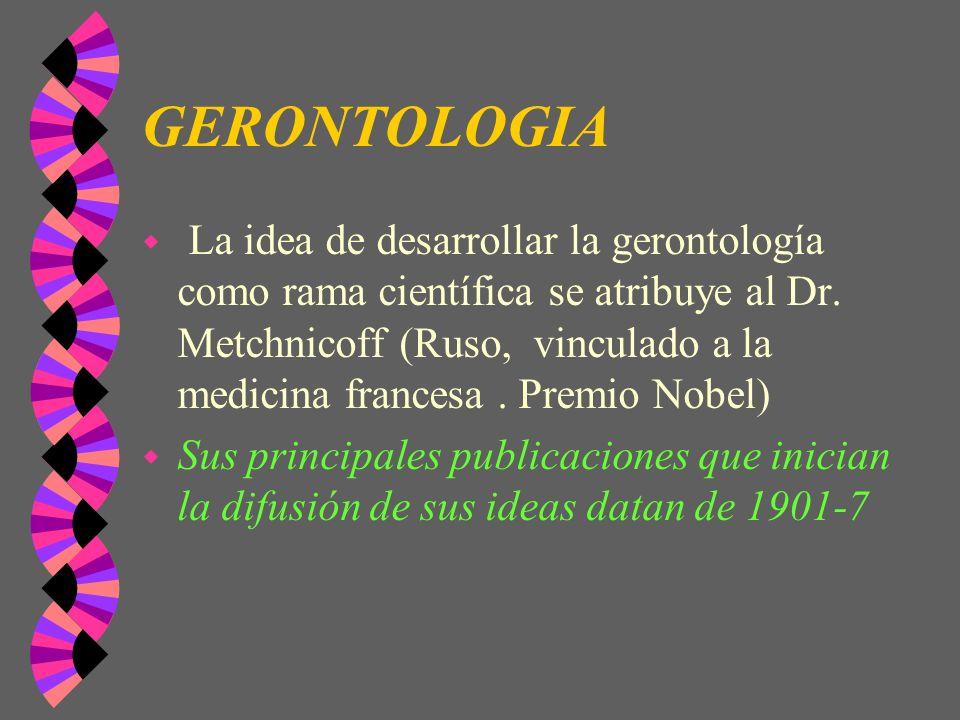 GERONTOLOGIA w La idea de desarrollar la gerontología como rama científica se atribuye al Dr. Metchnicoff (Ruso, vinculado a la medicina francesa. Pre