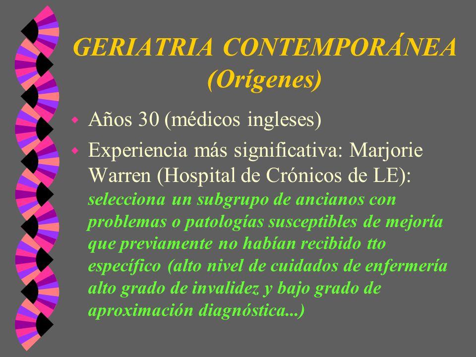 GERIATRIA CONTEMPORÁNEA (Orígenes) w Años 30 (médicos ingleses) w Experiencia más significativa: Marjorie Warren (Hospital de Crónicos de LE): selecci