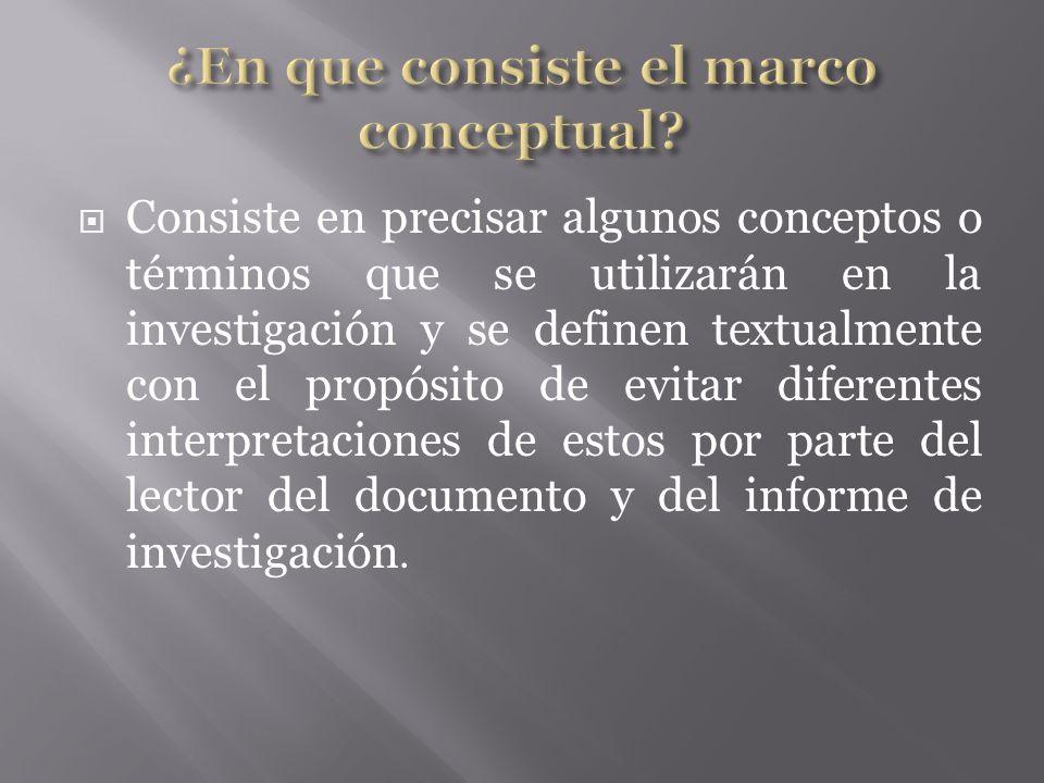 Consiste en precisar algunos conceptos o términos que se utilizarán en la investigación y se definen textualmente con el propósito de evitar diferentes interpretaciones de estos por parte del lector del documento y del informe de investigación.