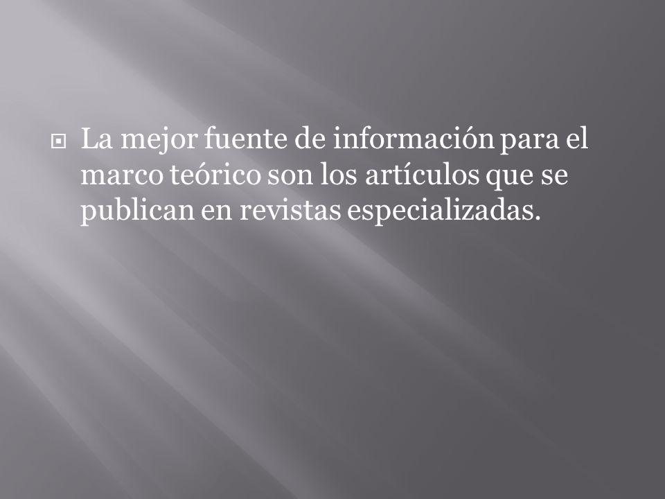 La mejor fuente de información para el marco teórico son los artículos que se publican en revistas especializadas.