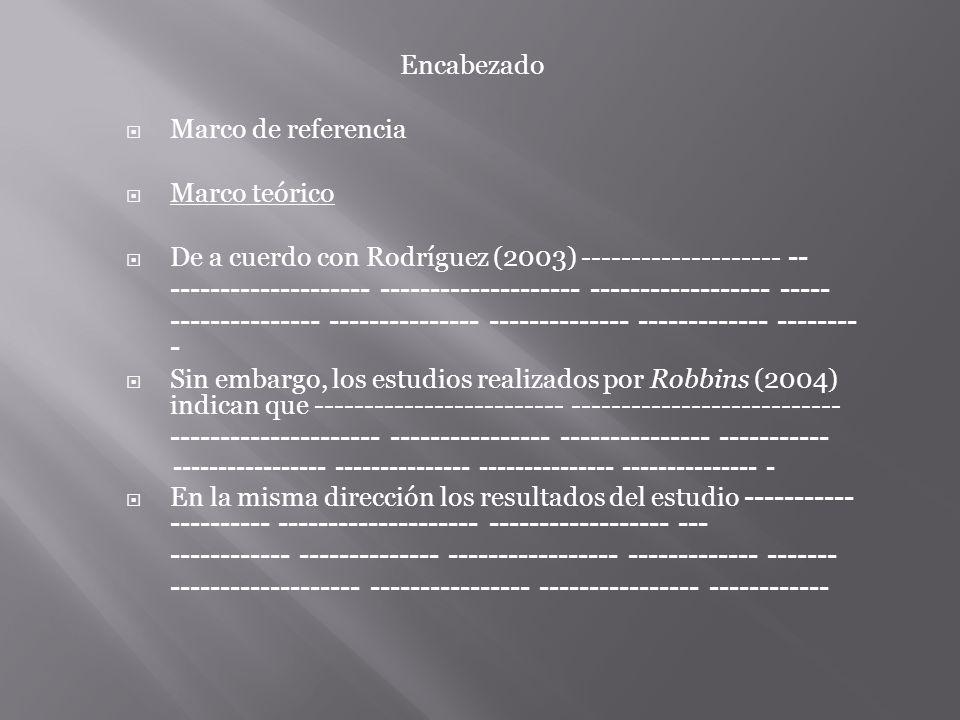 Encabezado Marco de referencia Marco teórico De a cuerdo con Rodríguez (2003) -------------------- -- -------------------- -------------------- ------------------ ----- --------------- --------------- -------------- ------------- -------- - Sin embargo, los estudios realizados por Robbins (2004) indican que ------------------------- --------------------------- --------------------- ---------------- --------------- ----------- En la misma dirección los resultados del estudio ----------- ---------- -------------------- ------------------ --- ------------ -------------- ----------------- ------------- -------
