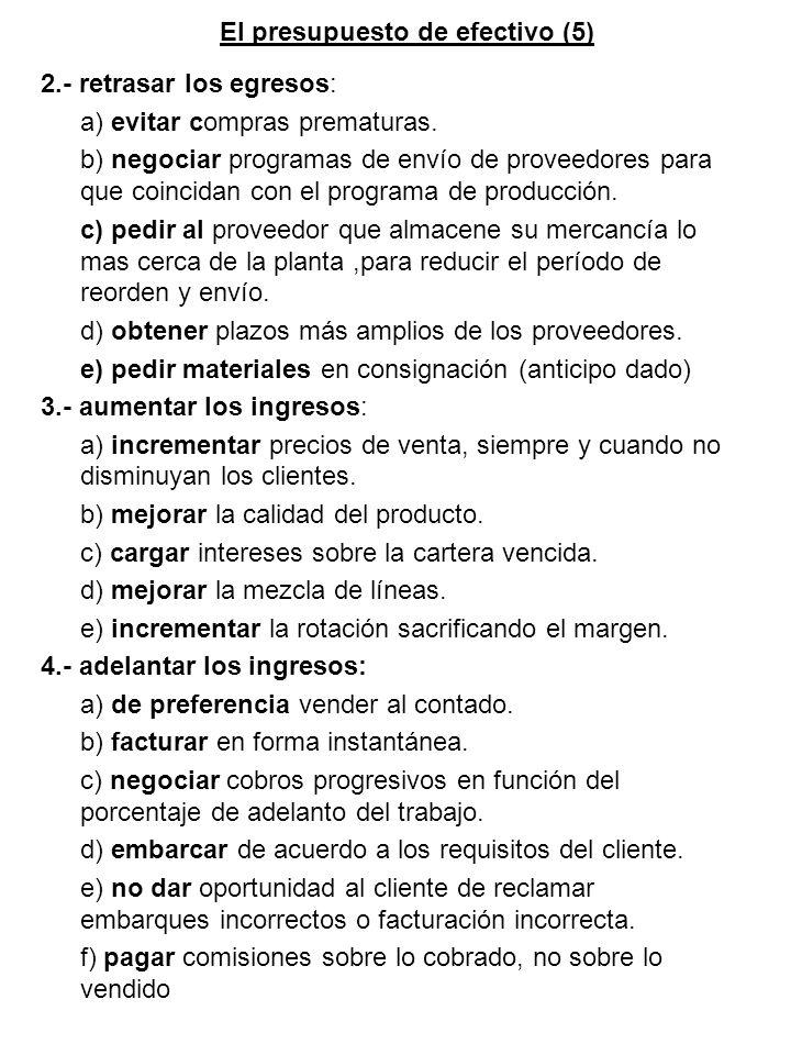 El presupuesto de efectivo (5) 2.- retrasar los egresos: a) evitar compras prematuras. b) negociar programas de envío de proveedores para que coincida