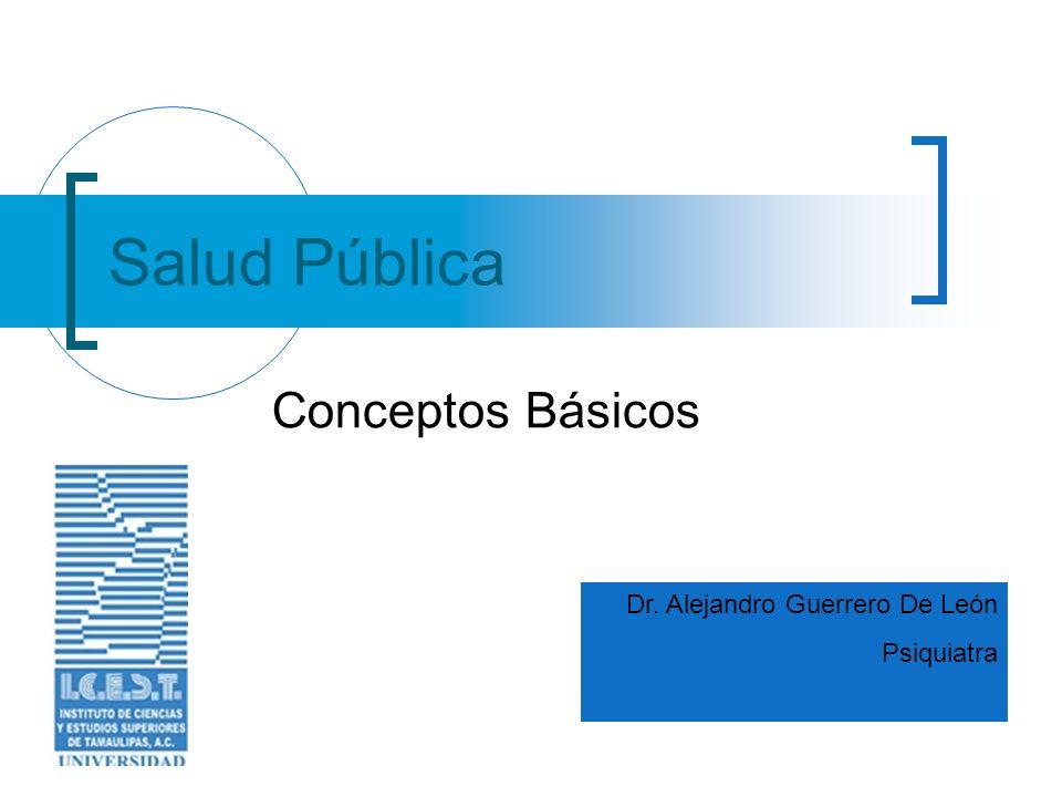 Salud Pública Conceptos Básicos Dr. Alejandro Guerrero De León Psiquiatra