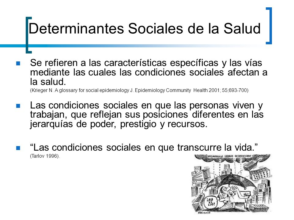Se refieren a las características específicas y las vías mediante las cuales las condiciones sociales afectan a la salud. (Krieger N. A glossary for s