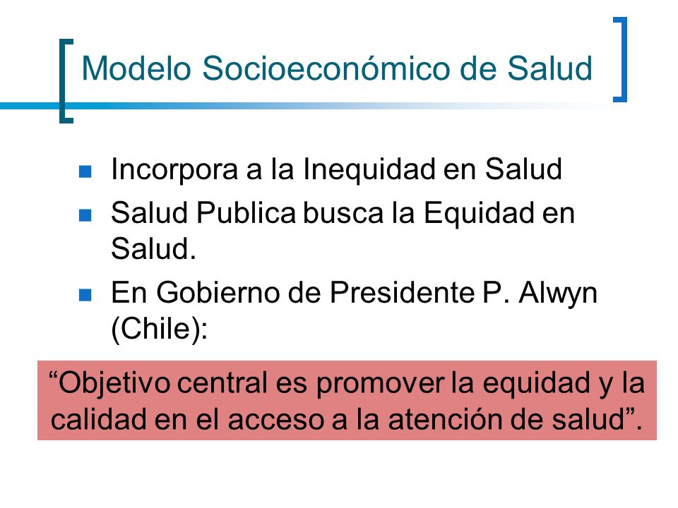Modelo Socioeconómico de Salud Incorpora a la Inequidad en Salud Salud Publica busca la Equidad en Salud. En Gobierno de Presidente P. Alwyn (Chile):