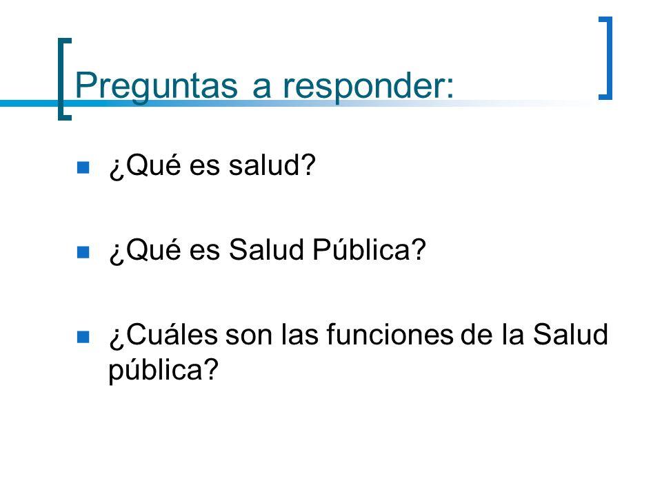 Preguntas a responder: ¿Qué es salud? ¿Qué es Salud Pública? ¿Cuáles son las funciones de la Salud pública?