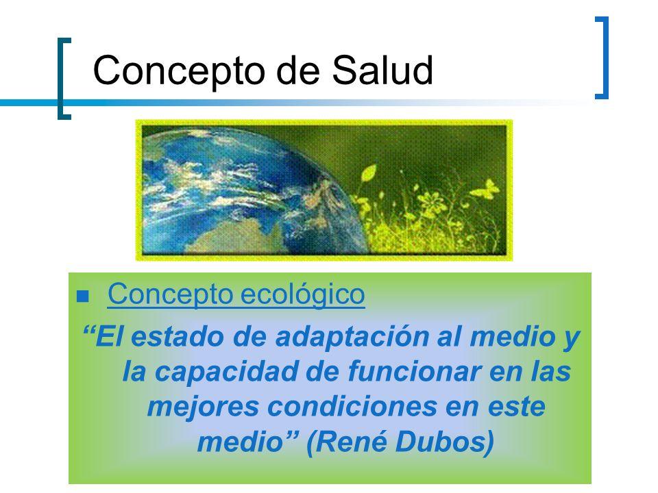 Concepto de Salud Concepto ecológico El estado de adaptación al medio y la capacidad de funcionar en las mejores condiciones en este medio (René Dubos