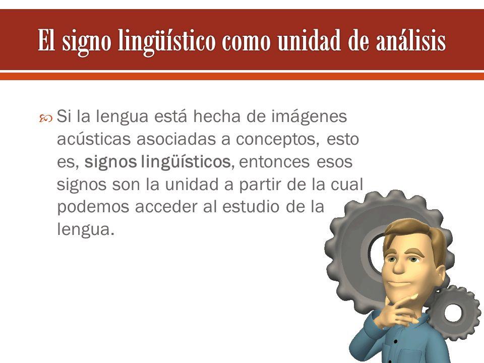 Si la lengua está hecha de imágenes acústicas asociadas a conceptos, esto es, signos lingüísticos, entonces esos signos son la unidad a partir de la c