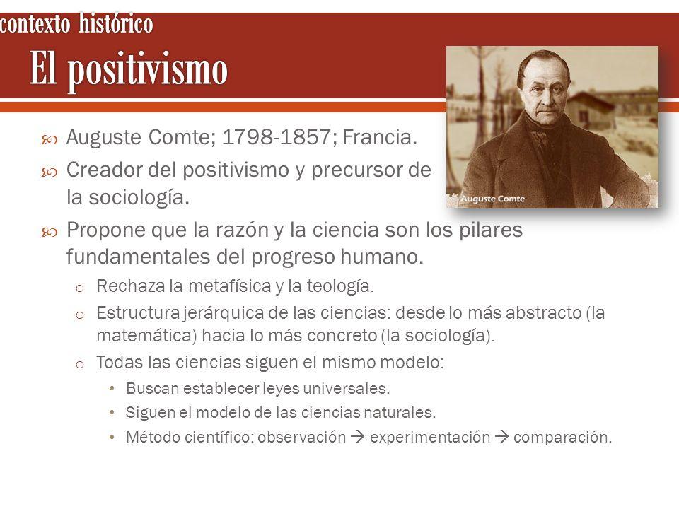Auguste Comte; 1798-1857; Francia. Creador del positivismo y precursor de la sociología. Propone que la razón y la ciencia son los pilares fundamental