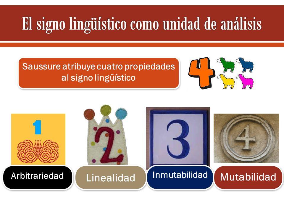 Saussure atribuye cuatro propiedades al signo lingüístico Arbitrariedad Linealidad Inmutabilidad Mutabilidad