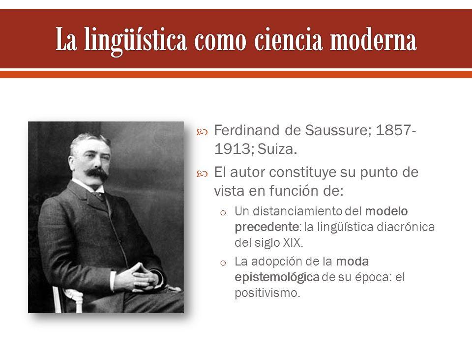 Ferdinand de Saussure; 1857- 1913; Suiza. El autor constituye su punto de vista en función de: o Un distanciamiento del modelo precedente: la lingüíst