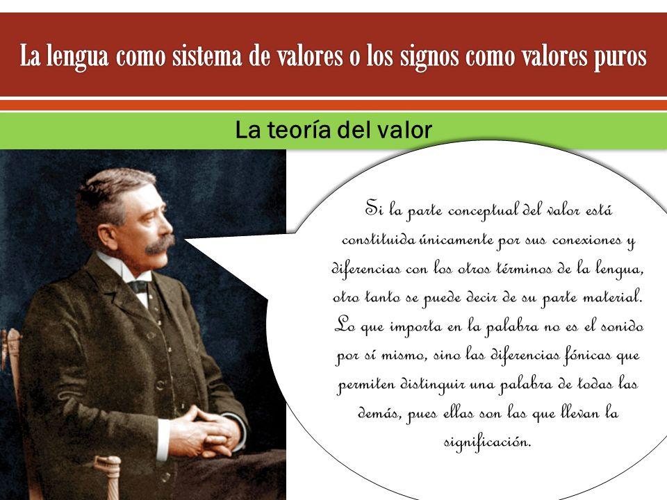La teoría del valor Si la parte conceptual del valor está constituida únicamente por sus conexiones y diferencias con los otros términos de la lengua,