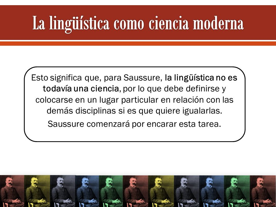Esto significa que, para Saussure, la lingüística no es todavía una ciencia, por lo que debe definirse y colocarse en un lugar particular en relación