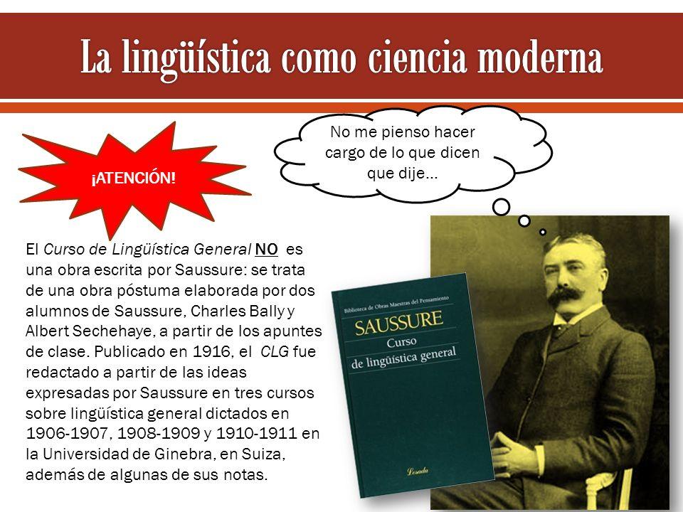 El Curso de Lingüística General NO es una obra escrita por Saussure: se trata de una obra póstuma elaborada por dos alumnos de Saussure, Charles Bally