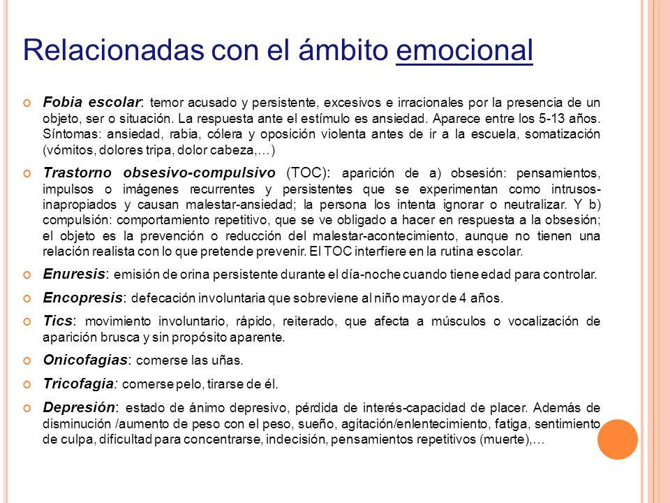 Relacionadas con el ámbito emocional Fobia escolar: temor acusado y persistente, excesivos e irracionales por la presencia de un objeto, ser o situaci