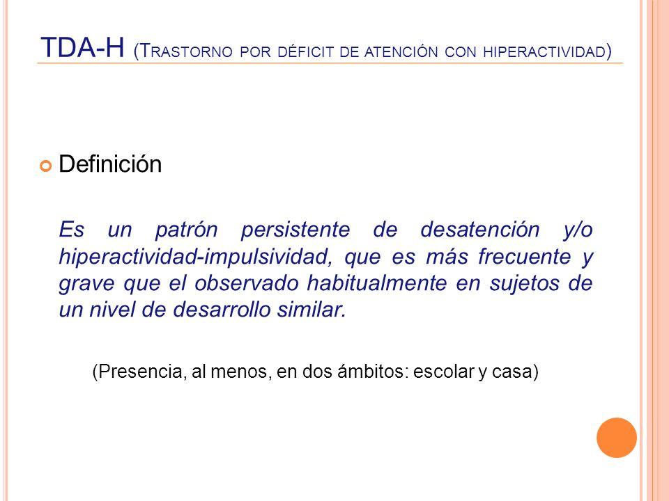 TDA-H (T RASTORNO POR DÉFICIT DE ATENCIÓN CON HIPERACTIVIDAD ) Definición Es un patrón persistente de desatención y/o hiperactividad-impulsividad, que