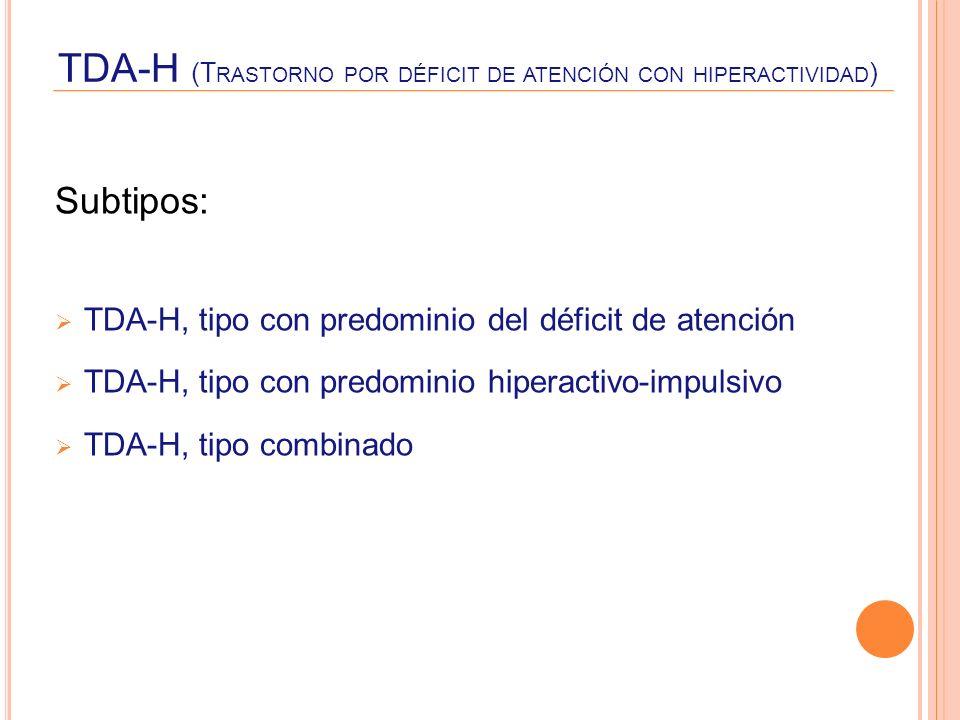 TDA-H (T RASTORNO POR DÉFICIT DE ATENCIÓN CON HIPERACTIVIDAD ) Subtipos: TDA-H, tipo con predominio del déficit de atención TDA-H, tipo con predominio