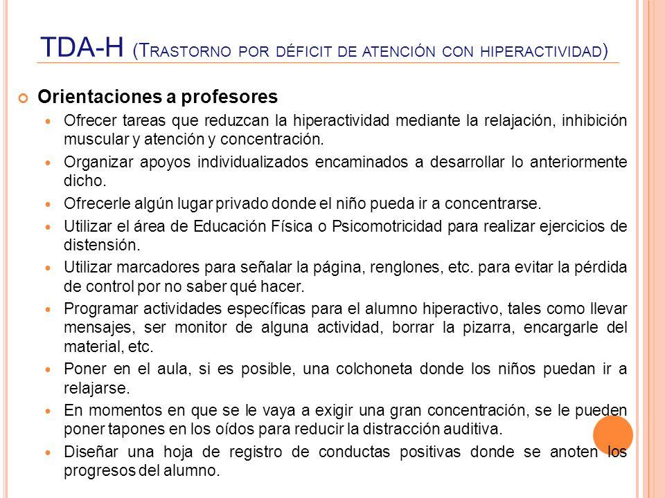 TDA-H (T RASTORNO POR DÉFICIT DE ATENCIÓN CON HIPERACTIVIDAD ) Orientaciones a profesores Ofrecer tareas que reduzcan la hiperactividad mediante la re