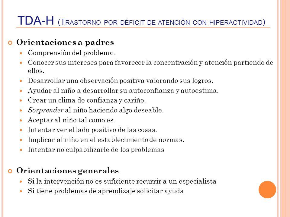 TDA-H (T RASTORNO POR DÉFICIT DE ATENCIÓN CON HIPERACTIVIDAD ) Orientaciones a padres Comprensión del problema. Conocer sus intereses para favorecer l