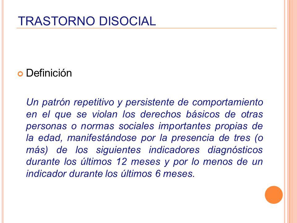 TRASTORNO DISOCIAL Definición Un patrón repetitivo y persistente de comportamiento en el que se violan los derechos básicos de otras personas o normas