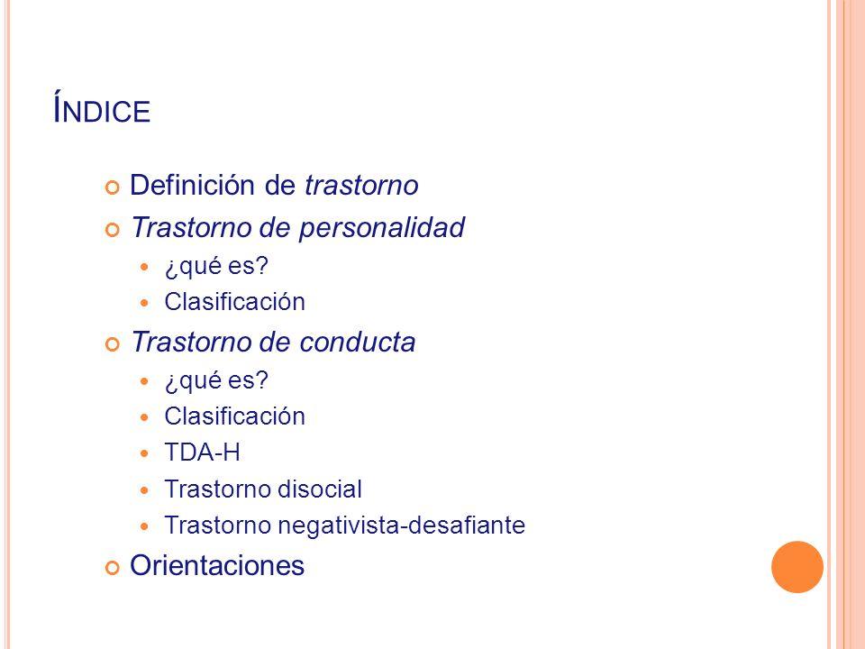 Í NDICE Definición de trastorno Trastorno de personalidad ¿qué es? Clasificación Trastorno de conducta ¿qué es? Clasificación TDA-H Trastorno disocial