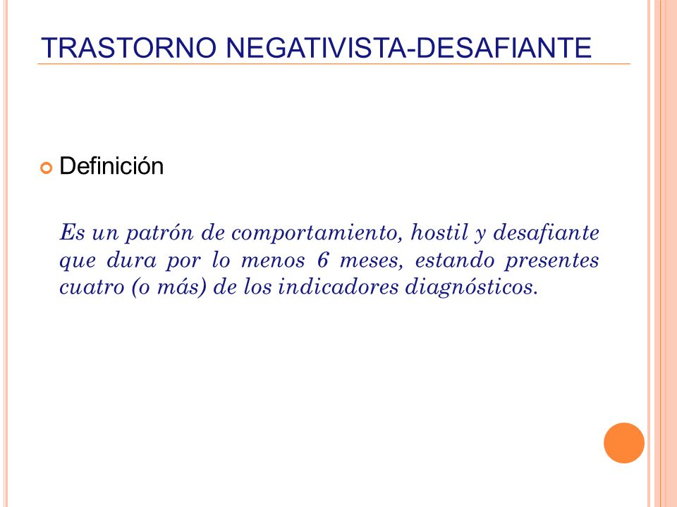 TRASTORNO NEGATIVISTA-DESAFIANTE Definición Es un patrón de comportamiento, hostil y desafiante que dura por lo menos 6 meses, estando presentes cuatr