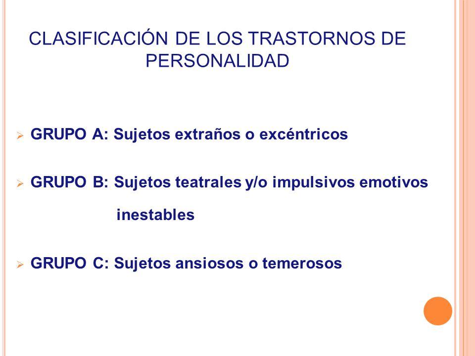 CLASIFICACIÓN DE LOS TRASTORNOS DE PERSONALIDAD GRUPO A: Sujetos extraños o excéntricos GRUPO B: Sujetos teatrales y/o impulsivos emotivos inestables