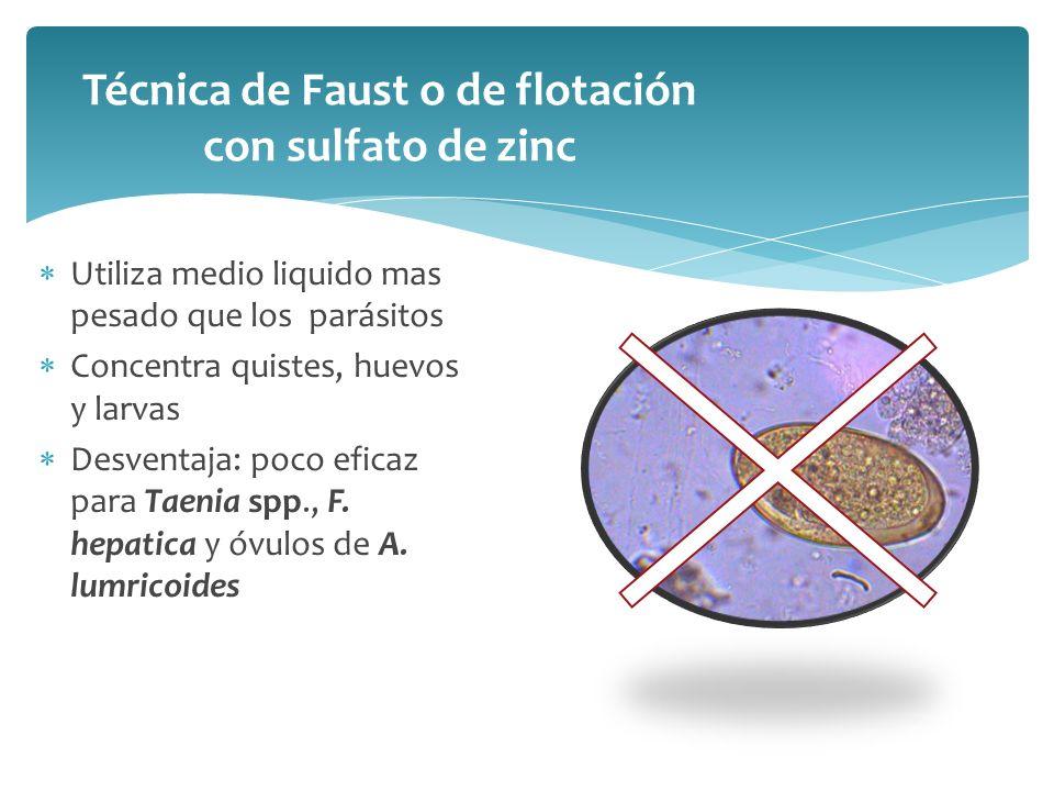 Técnica de Faust o de flotación con sulfato de zinc Utiliza medio liquido mas pesado que los parásitos Concentra quistes, huevos y larvas Desventaja: