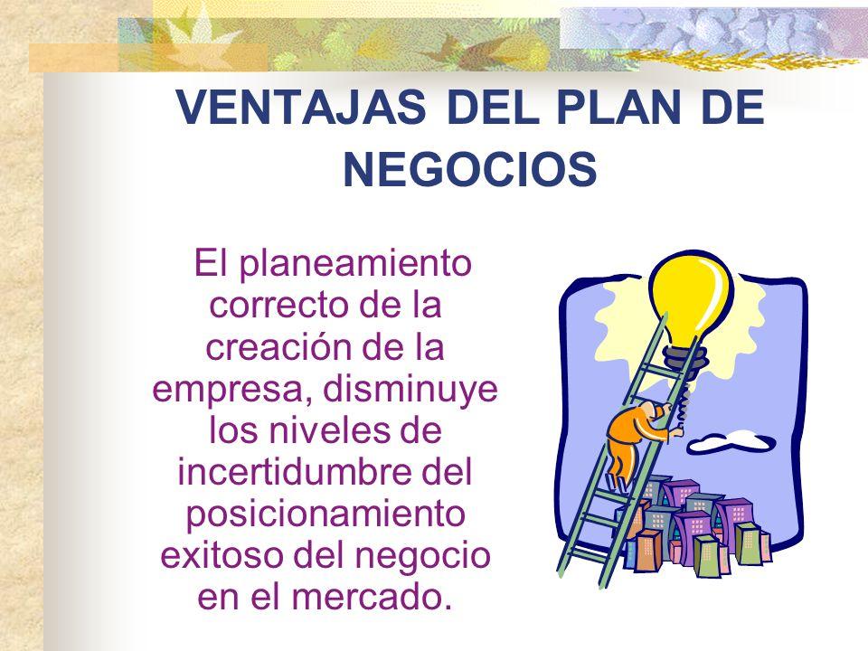 VENTAJAS DEL PLAN DE NEGOCIOS El planeamiento correcto de la creación de la empresa, disminuye los niveles de incertidumbre del posicionamiento exitos