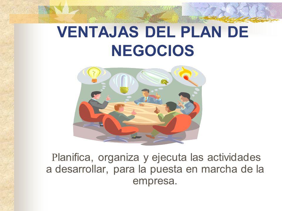 VENTAJAS DEL PLAN DE NEGOCIOS P lanifica, organiza y ejecuta las actividades a desarrollar, para la puesta en marcha de la empresa.