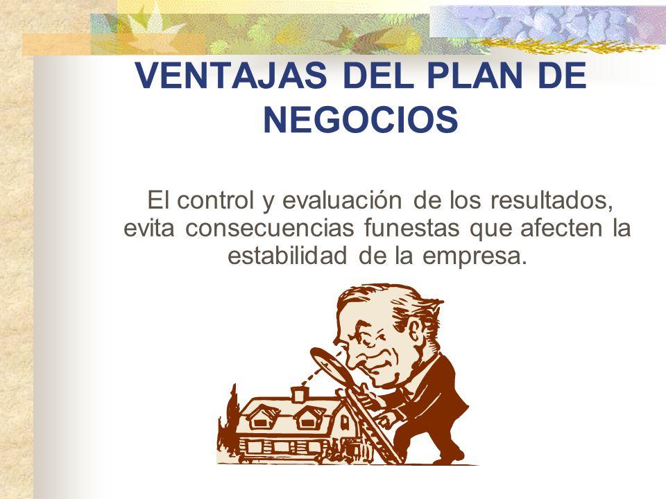VENTAJAS DEL PLAN DE NEGOCIOS El control y evaluación de los resultados, evita consecuencias funestas que afecten la estabilidad de la empresa.