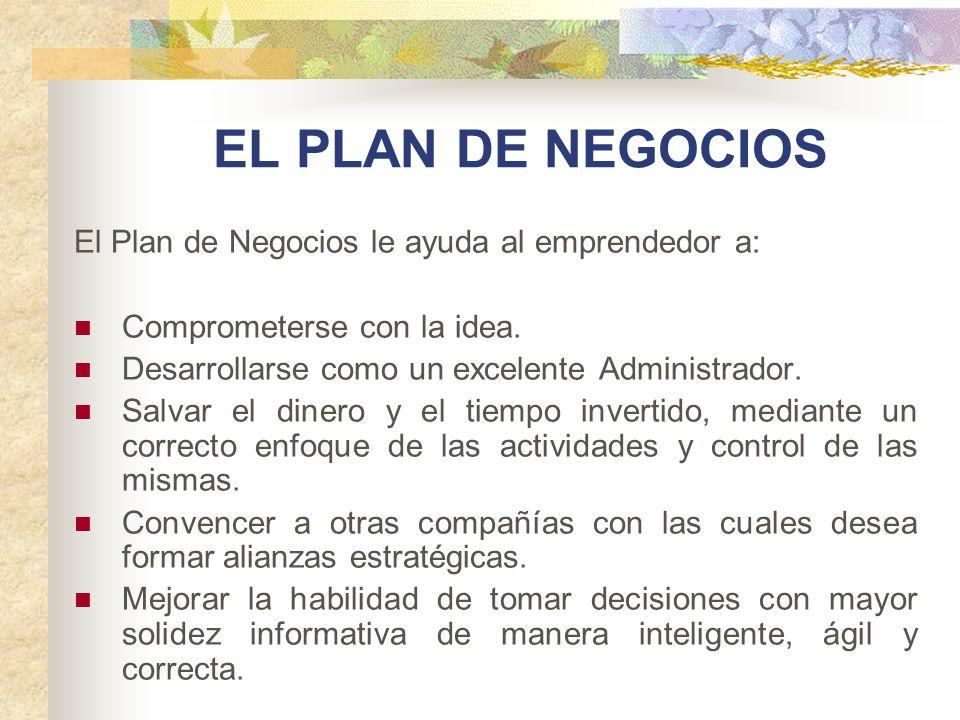EL PLAN DE NEGOCIOS El Plan de Negocios le ayuda al emprendedor a: Comprometerse con la idea. Desarrollarse como un excelente Administrador. Salvar el