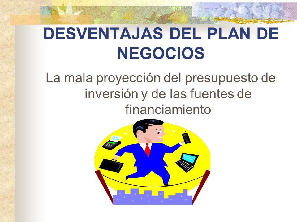 DESVENTAJAS DEL PLAN DE NEGOCIOS La mala proyección del presupuesto de inversión y de las fuentes de financiamiento