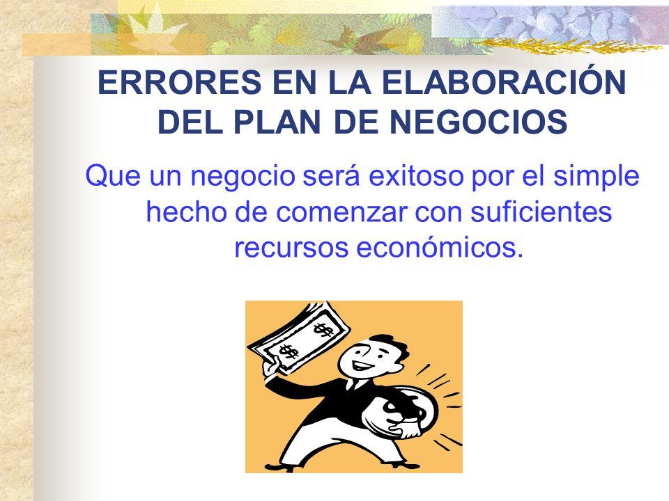 ERRORES EN LA ELABORACIÓN DEL PLAN DE NEGOCIOS Que un negocio será exitoso por el simple hecho de comenzar con suficientes recursos económicos.
