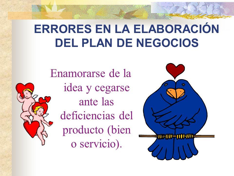 ERRORES EN LA ELABORACIÓN DEL PLAN DE NEGOCIOS Enamorarse de la idea y cegarse ante las deficiencias del producto (bien o servicio).