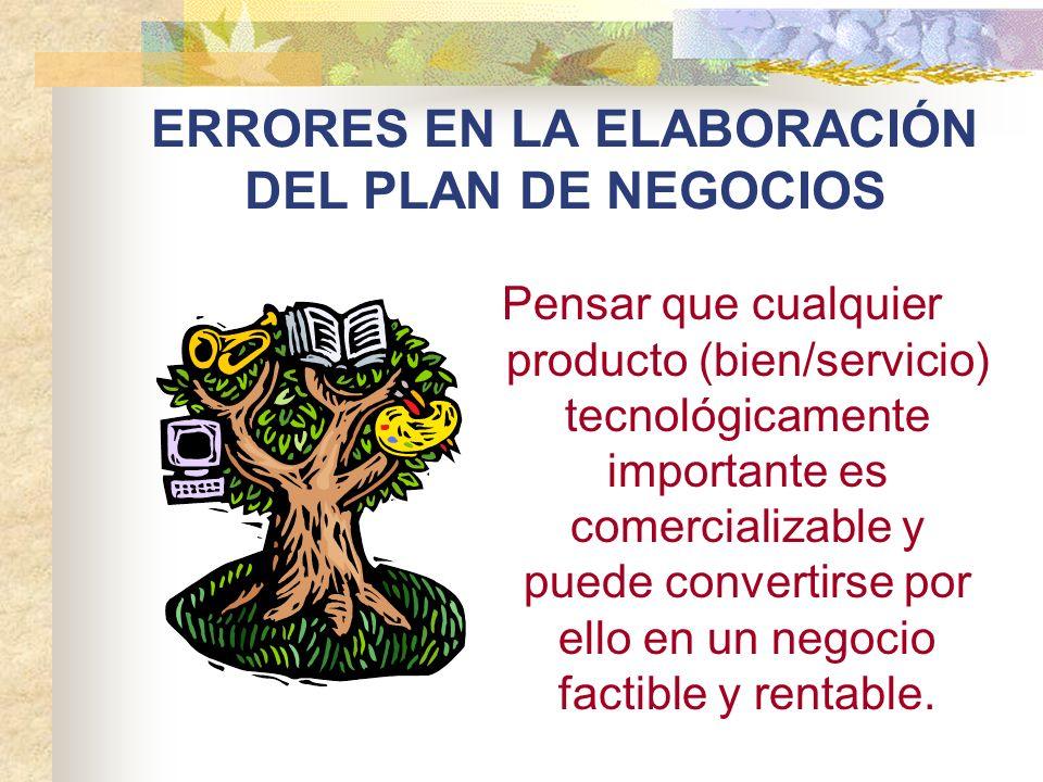 ERRORES EN LA ELABORACIÓN DEL PLAN DE NEGOCIOS Pensar que cualquier producto (bien/servicio) tecnológicamente importante es comercializable y puede co