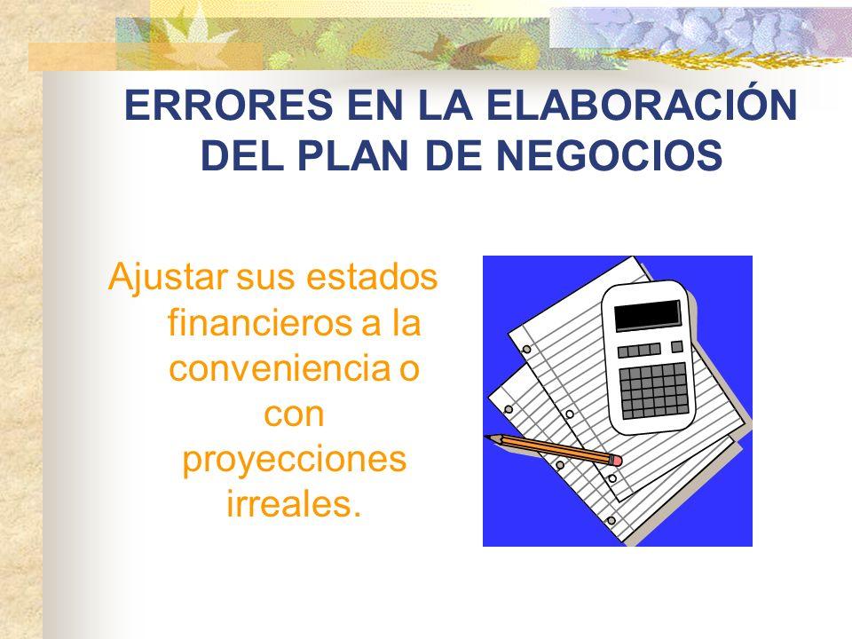 ERRORES EN LA ELABORACIÓN DEL PLAN DE NEGOCIOS Ajustar sus estados financieros a la conveniencia o con proyecciones irreales.
