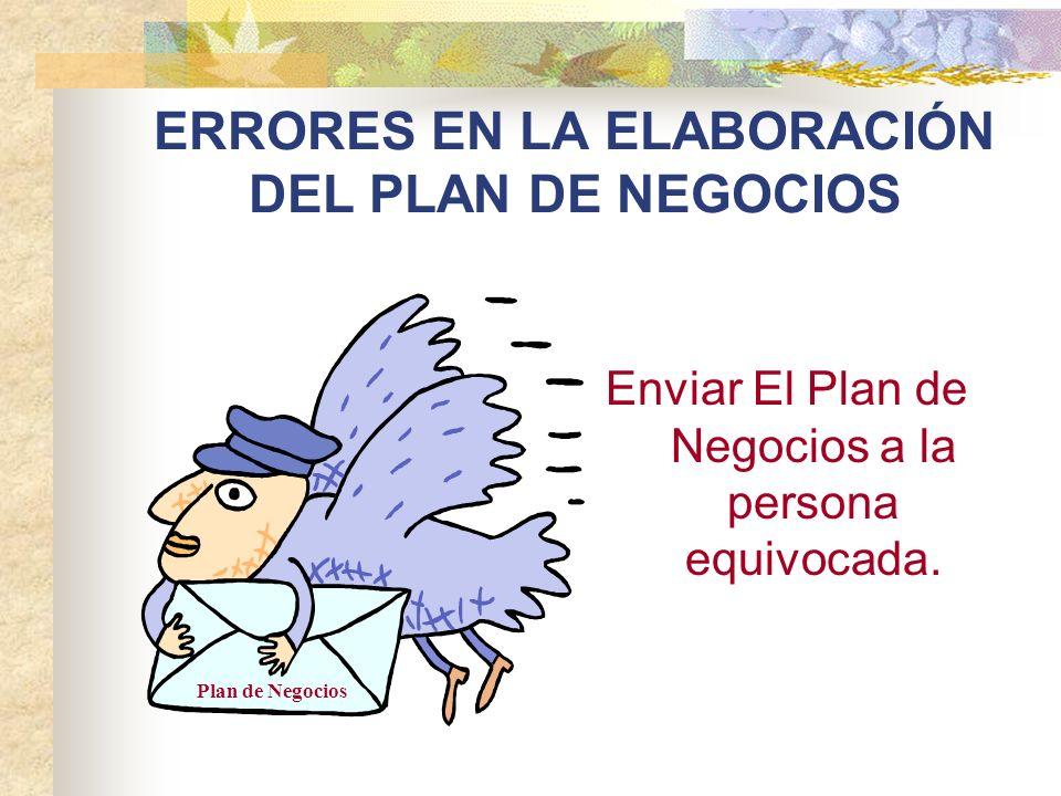 ERRORES EN LA ELABORACIÓN DEL PLAN DE NEGOCIOS Enviar El Plan de Negocios a la persona equivocada. Plan de Negocios