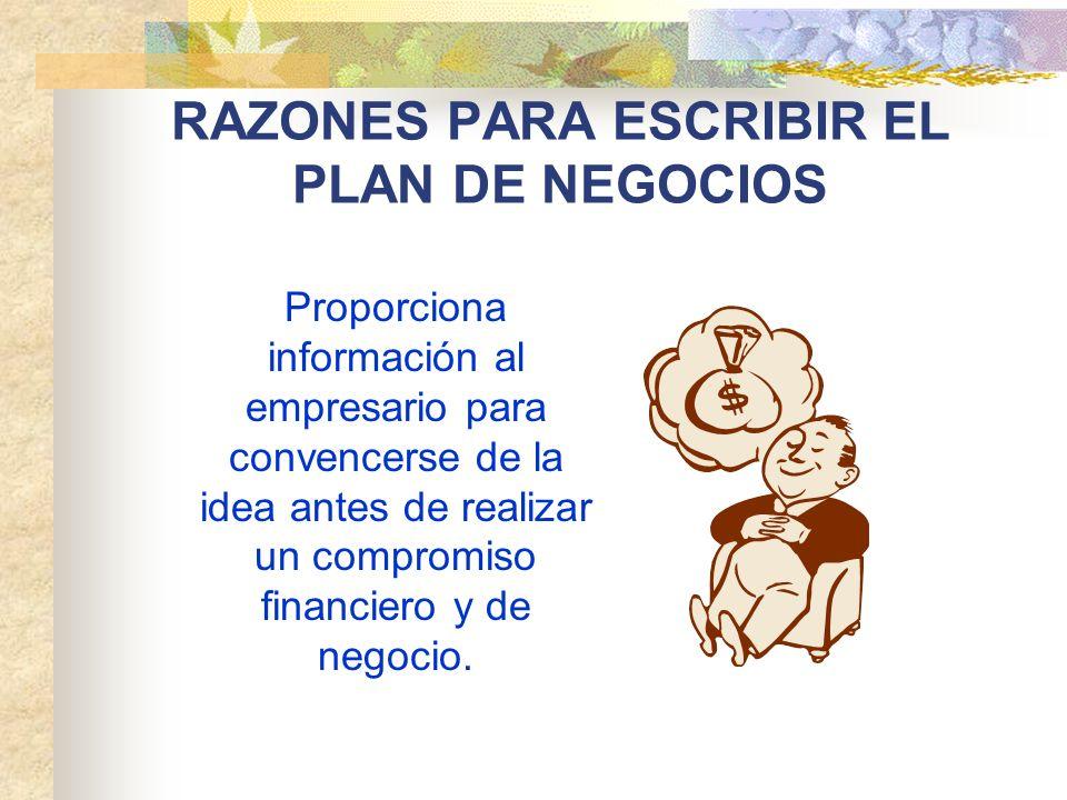 RAZONES PARA ESCRIBIR EL PLAN DE NEGOCIOS Proporciona información al empresario para convencerse de la idea antes de realizar un compromiso financiero