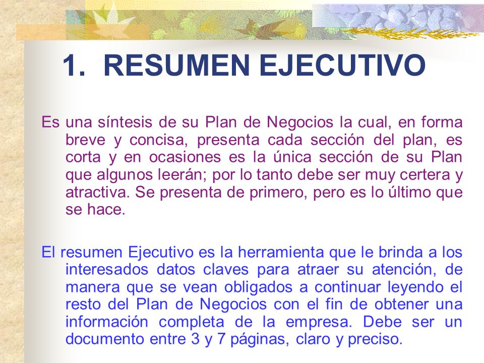 1. RESUMEN EJECUTIVO Es una síntesis de su Plan de Negocios la cual, en forma breve y concisa, presenta cada sección del plan, es corta y en ocasiones