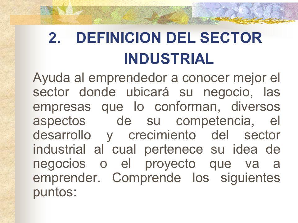 2.DEFINICION DEL SECTOR INDUSTRIAL Ayuda al emprendedor a conocer mejor el sector donde ubicará su negocio, las empresas que lo conforman, diversos as